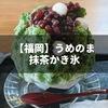 【福岡・渡辺通り】夏に食べたい抹茶の美味しいカフェの抹茶かき氷〜うめのま