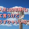 人生100年時代 「人生100年時代」って言うけど、どうすりゃいいの?