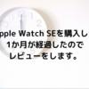 Apple Watch SEを購入して1か月経過したのでレビューをします。