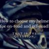 ヘルメット、2つ持ちにするか?デュアルパーパスにするか?