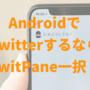 AndroidのTwitterクライアントなら「TwitPane」が至高!使い方・オススメポイントを紹介