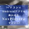 【どうぶつの森も!】パソコンでAndroidアプリを動かせるNoxPlayerがすごい【リネージュやモンストなども!】