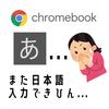 【Chromebook日本語入力トラブル】解決済:突然アルファベット入力に変更される+α