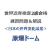 世界遺産検定2級合格の練習問題&解説【日本の世界文化遺産 ⑥|原爆ドーム】