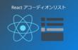 【Reactで作る】CSS+Reactで実装するアコーディオンリスト | javascript | react | jsx