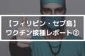 【フィリピン】ワクチン接種レポート②【Covid-19/コロナウイルス】