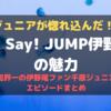 千原ジュニアが惚れ込んだ!Hey! Say! JUMP伊野尾慧の魅力|芸能界一の伊野尾ファン千原ジュニアのエピソードまとめ