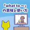 1分で覚える「what to 〜」「which to 〜」の意味と使い方