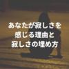 【友達が少ない人へ】あなたが寂しさを感じる理由と寂しさの埋め方