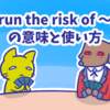 1分で覚える「run the risk of 〜」の意味と使い方