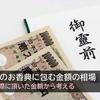【体験談】法事のお香典に包む金額の相場 -四十九日・一周忌で頂いた金額で考える-