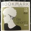 "「BOOKMARK」15号 ""Be short!"""