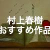 村上春樹のおすすめ作品ランキング15!小説、エッセイ、旅行記、翻訳本!