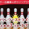 「ボウリングでストライクを取るための3つのコツ」by MKボウル上賀茂・石橋孝プロ