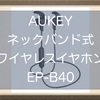 AUKEYのネックバンド式ワイヤレスイヤホンEP-B40レビュー!AptX LL対応低遅延、コスパや軽さなどおすすめポイント紹介!