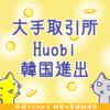 大手取引所Huobiが韓国へ進出、ネムやリップルを含む100銘柄に対応