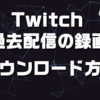 Twitchで過去配信の動画をダウンロードする方法【終わった後も保存!】