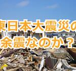 福島県沖に起きた地震は東日本大震災の余震なのか?