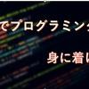 プログラミングを独学で身に着けるおすすめの手順