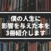 【書評】僕の人生に影響を与えた本を3冊紹介します