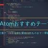 Atomのおすすめテーマまとめ!part2~ダークテーマからライトテーマ、四季折々のテーマ、ちょっと変わったイロモノテーマまで?!~