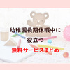 コロナ臨時休園・幼稚園長期休暇に役立つ 無料サービスまとめ!!