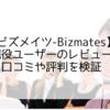 【ビズメイツの評判・口コミ検証】現役ユーザーの徹底レビュー【Bizmates】