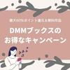 【5/19まで】DMMブックスの最大60%ポイント還元のお得なキャンペーンで、おうち時間充実!