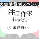 注目作家インタビュー 大賞受賞者スペシャル!/飛野猶さん(2021年4月)