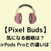 【Pixel Buds】ついにGoogleからワイヤレスイヤホンが!気になる価格は?AirPods Proとの違いは?