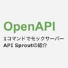 OpenAPI たった1コマンドでモックサーバー完成!API Sproutの紹介