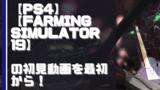 【初見動画】PS4【Farming Simulator 19】を遊んでみての感想!