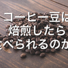 【コーヒー豆は焙煎したら食べることが出来る!?】体への影響はあるの?