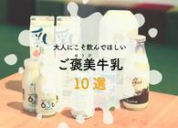 全国150種類以上の牛乳を飲んだミルクコンシェルジュが選ぶ、大人にこそ飲んでほしい「ご褒美牛乳」10選