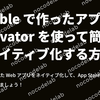 Bubble で作った Web アプリを Nativator を使って簡単にネイティブ化する方法