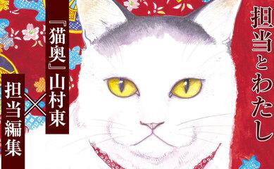 【担当とわたし】『猫奥』山村東×担当編集