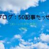 ブログ50記事達成 ~約一ヶ月半の成果~ [感謝]