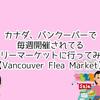 カナダ、バンクーバーで毎週開催されてるフリーマーケットに行ってみた【Vancouver Flea Market】