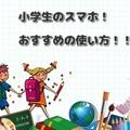 小学生のスマホ!おすすめの使い方!!