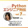 【エンジニア列伝vol.7 kanan さん (4/4)】「セミナーなのにみんなでしゃべり出したり。始めは不思議に思いました」Pythonコミュニティに参加することになったきっかけや今後の展望をお聞きしました。