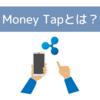 MoneyTap(マネータップ)とは?リップルの技術を活用した送金アプリのまとめ