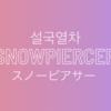 【韓国映画】『スノーピアサー (설국열차)』レビュー