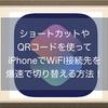 iPhoneやiPadでショートカットやQRコードを使ってWiFI接続先を爆速で切り替える方法!Siriもあるよ!
