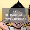 #17_「俺、怒らないから...」って奴には気を付けろ!(by しゅん)
