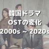【韓国文化】韓国ドラマOSTの変化!(2000年代〜2020年代)