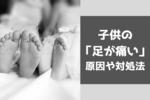 子供の「足痛い」は何?泣く・歩けないのは仮病じゃなかった!その原因を徹底解説!