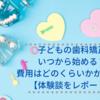 【体験談】子どもの歯科矯正① 開始時期・かかる費用をレポート!
