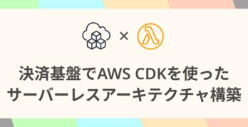 決済基盤でAWS CDKを使ったサーバーレスアーキテクチャ構築