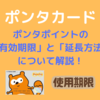 【ポンタカード】ポンタポイントの「有効期限」と「延長方法 」について解説!