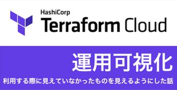 Terraform Cloud運用可視化 〜利用する際に見えていなかったものを見えるようにした話〜